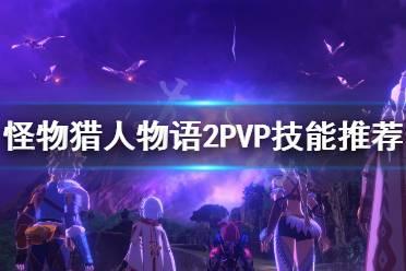 《怪物猎人物语2》PVP技能怎么搭配?PVP技能推荐