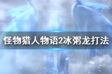 《怪物猎人物语2》冰粥龙怎么打?冰粥龙打法