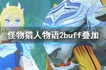 《怪物猎人物语2》buff怎么叠加?buff叠加机制详解
