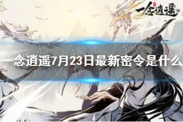 《一念逍遥》7月23日最新密令是什么 7月23日最新密令