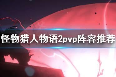 《怪物猎人物语2》pvp阵容怎么选?pvp阵容推荐