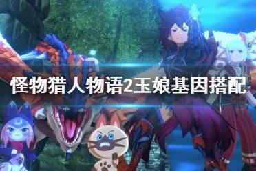 《怪物猎人物语2》玉娘基因搭配心得 玉娘怎么培养?