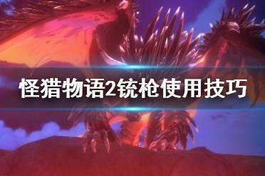 《怪物猎人物语2》铳枪怎么打?铳枪使用技巧分享