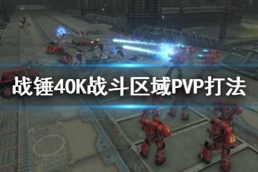 《战锤40K战斗区域》PVP怎么打?PVP打法心得