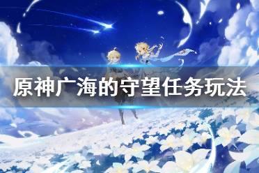 《原神》广海的守望怎么接?广海的守望任务玩法一览