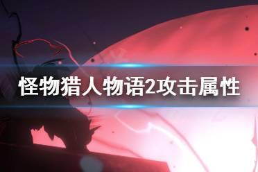 《怪物猎人物语2》攻击属性怎么搭?攻击属性搭配心得