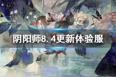 《阴阳师》8.4更新体验服内容 七夕活动花夕缘梦LBS鬼王开启