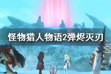 《怪物猎人物语2》弹烬灭刃基因怎么搭配?弹烬灭刃基因搭配心得