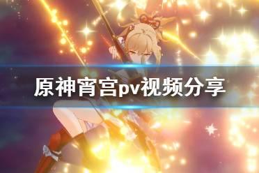 《原神》宵宫怎么样?宵宫pv视频分享