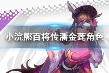 《小浣熊百将传》潘金莲角色怎么样 潘金莲角色评测