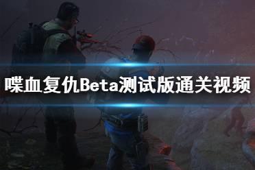 《喋血复仇》Beta测试版通关视频合集 Beta测试版好玩吗?