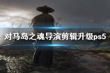 《对马岛之魂导演剪辑版》升级ps5多少钱?ps5版功能介绍