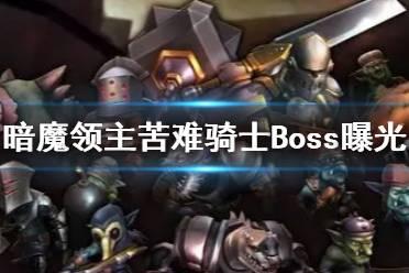 《暗魔领主》苦难骑士Boss曝光 苦难骑士Boss介绍