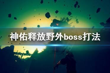 《神佑释放》野外boss怎么打?野外boss打法