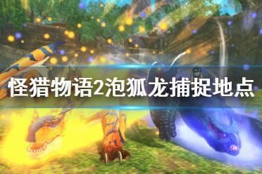 《怪物猎人物语2》泡狐龙在哪抓?泡狐龙捕捉地点介绍