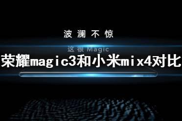 荣耀magic3和小米mix4哪个好 荣耀magic3和小米mix4对比
