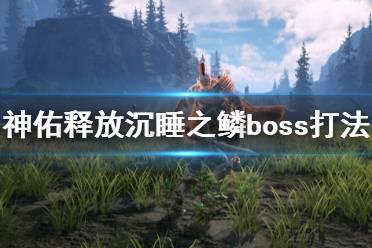 《神佑释放》沉睡之鳞第一个boss怎么打?沉睡之鳞boss打法心得