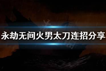 《永劫无间》火男太刀连招怎么用?火男太刀连招分享