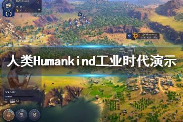 《人类》Humankind工业时代怎么发展?Humankind工业时代演示视频