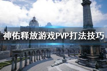 《神佑释放》游侠PVP怎么打?游戏PVP打法技巧