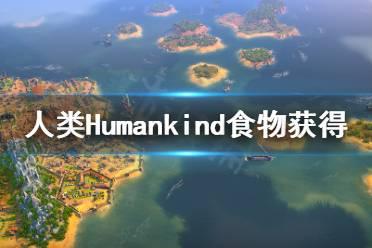 《人类》Humankind食物怎么获得?Humankind食物获得方法