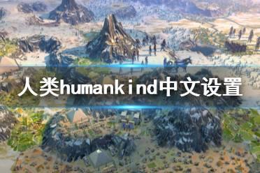 《人类》Humankind中文怎么设置?中文设置方法介绍