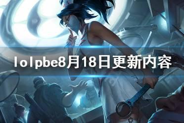 《英雄联盟》pbe8月18日更新了什么?pbe8月18日更新内容一览