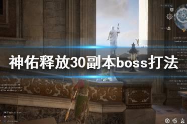 《神佑释放》30副本boss打法攻略详解 30本boss战怎么打?