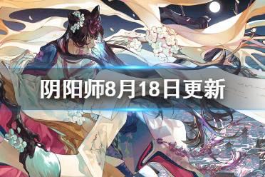 《阴阳师》8月18日更新内容 绘世花鸟卷百鬼弈实装召唤活动介绍