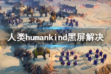 《人类》Humankind黑屏怎么办 Humankind黑屏解决方法介绍