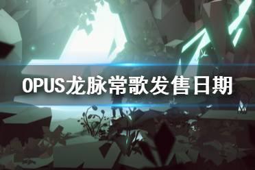 《OPUS龙脉常歌》什么时候发售?发售日期及演示视频