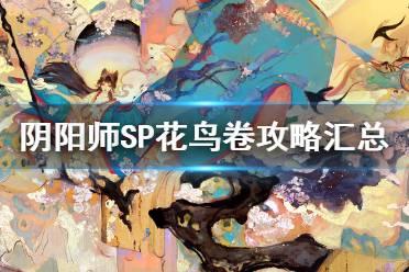 《阴阳师》SP花鸟卷攻略汇总 8月新式神SP绘世花鸟卷攻略大全