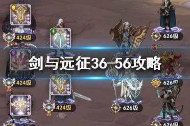 《剑与远征》36-56怎么过 36-56阵容搭配