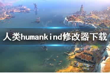 《人类》humankind修改器怎么用?humankind修改器下载地址