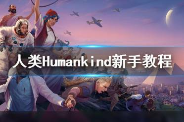 《人类》Humankind新手教程图文全解析 Humankind怎么玩?