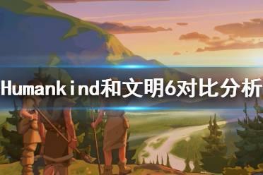 《人类》Humankind和文明6哪个好玩?和文明6对比分析