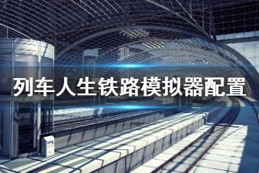 《列车人生铁路模拟器》配置要求高吗?游戏配置要求一览