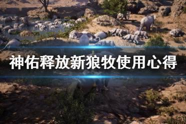 《神佑释放》新狼牧使用心得分享 狼牧新版效果怎么样?