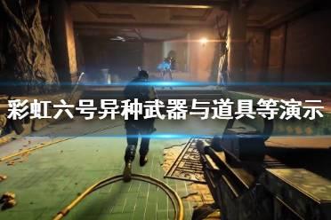 《彩虹六号异种》有几张地图?武器与道具等演示视频