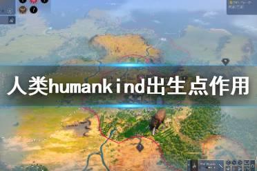 《人类》humankind出生点有哪些?出生点作用介绍