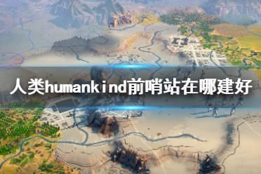 《人类》humankind前哨站在哪建好?前哨站位置选择视频