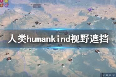 《人类》humankind视野遮挡是什么?视野遮挡机制介绍