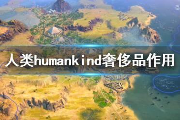 《人类》humankind奢侈品有什么用?humankind奢侈品作用介绍