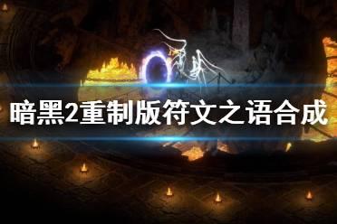 《暗黑破坏神2重制版》符文之语怎么升级?符文之语合成方法介绍