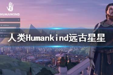 《人类》Humankind远古星星怎么搜集?远古星星搜集心得分享