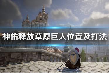 《神佑释放》草原巨人在哪出现?草原巨人位置及打法视频
