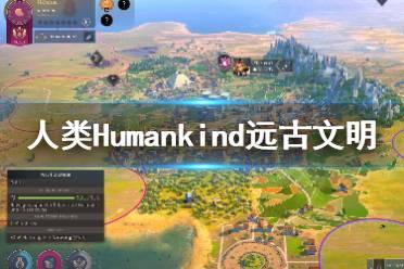 《人类》Humankind远古文明选什么?远古文明推荐
