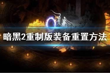 《暗黑破坏神2重制版》装备怎么重置?装备重置方法介绍