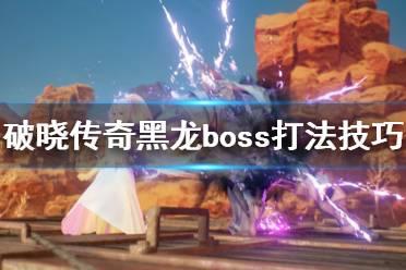 《破晓传说》黑龙boss怎么打?黑龙boss打法技巧详解