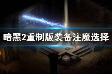 《暗黑破坏神2重制版》装备注魔怎么选?装备注魔选择指南